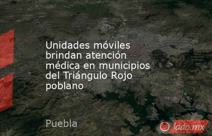 Unidades móviles brindan atención médica en municipios del Triángulo Rojo poblano. Noticias en tiempo real