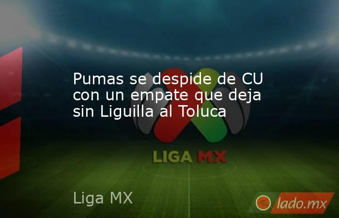 Pumas se despide de CU con un empate que deja sin Liguilla al Toluca. Noticias en tiempo real