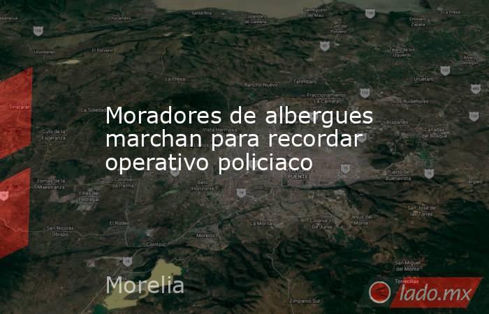 Moradores de albergues marchan para recordar operativo policiaco. Noticias en tiempo real
