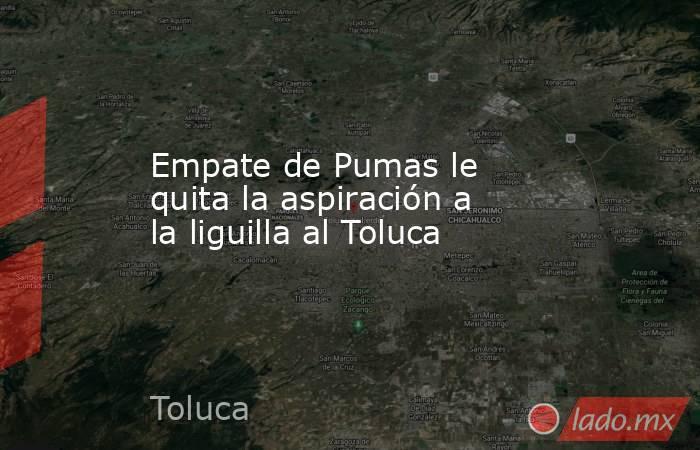 Empate de Pumas le quita la aspiración a la liguilla al Toluca. Noticias en tiempo real
