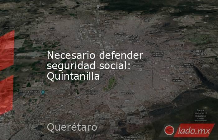 Necesario defender seguridad social: Quintanilla. Noticias en tiempo real