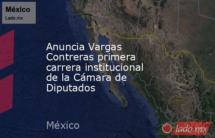 Anuncia Vargas Contreras primera carrera institucional de la Cámara de Diputados. Noticias en tiempo real