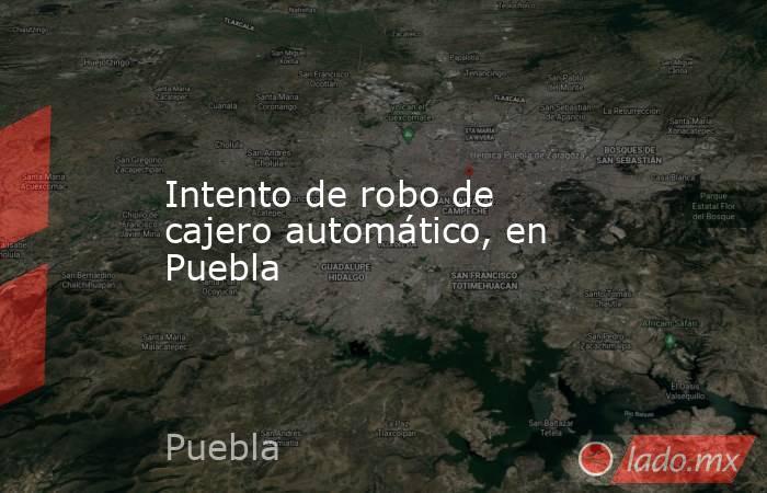 Intento de robo de cajero automático, en Puebla. Noticias en tiempo real
