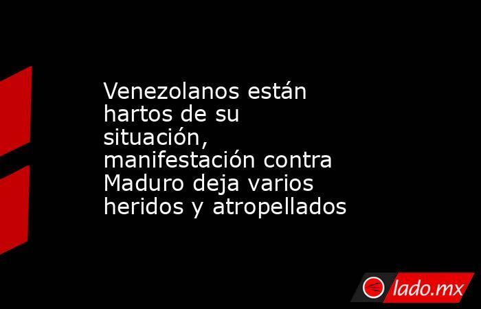 Venezolanos están hartos de su situación, manifestación contra Maduro deja varios heridos y atropellados. Noticias en tiempo real