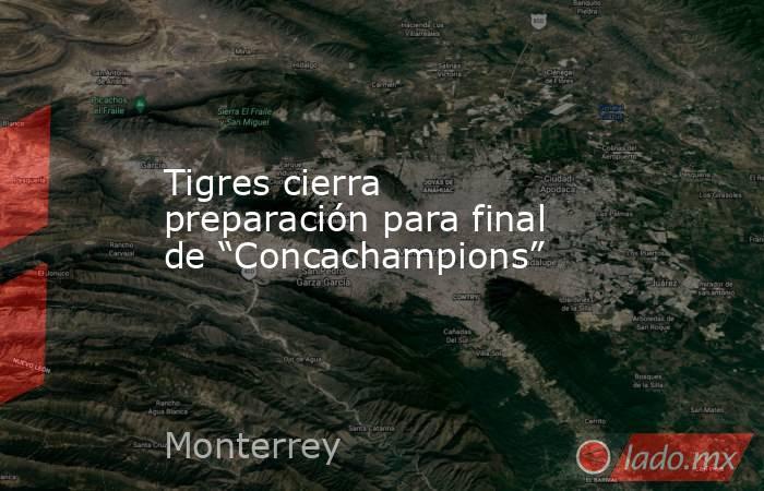 """Tigres cierra preparación para final de """"Concachampions"""". Noticias en tiempo real"""