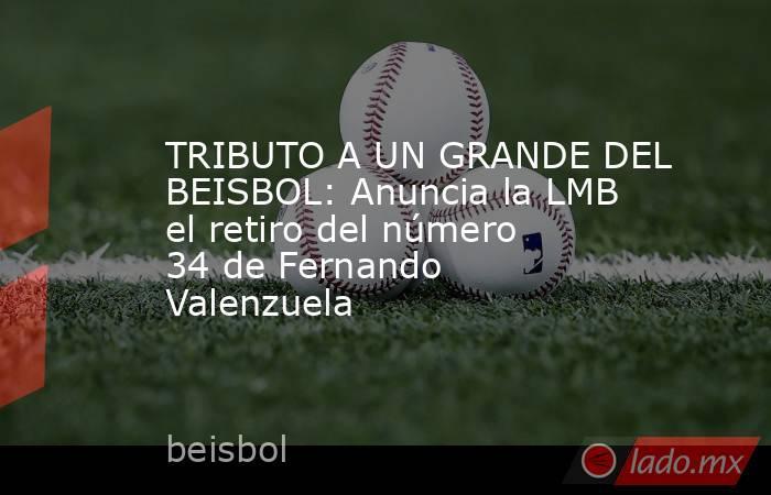 TRIBUTO A UN GRANDE DEL BEISBOL: Anuncia la LMB el retiro del número 34 de Fernando Valenzuela. Noticias en tiempo real