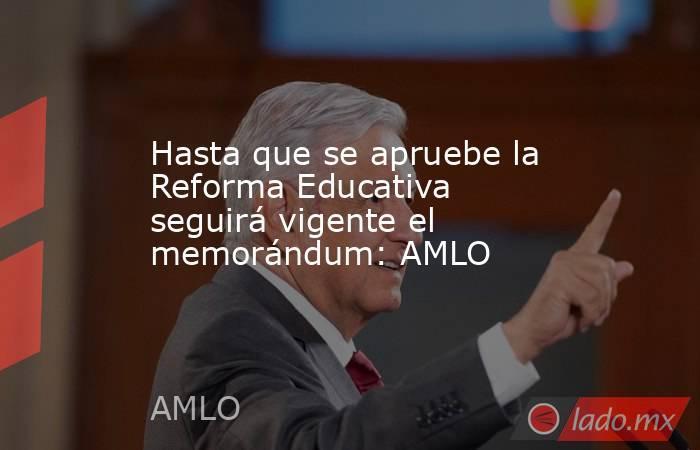 Hasta que se apruebe la Reforma Educativa seguirá vigente el memorándum: AMLO. Noticias en tiempo real