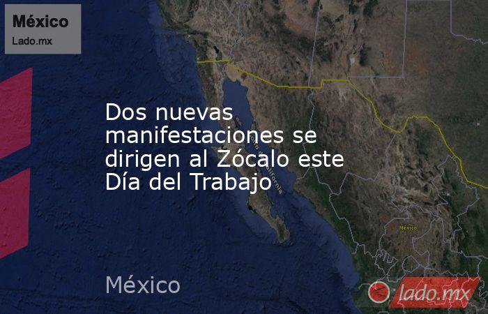 Dos nuevas manifestaciones se dirigen al Zócalo este Día del Trabajo. Noticias en tiempo real