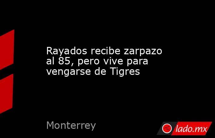 Rayados recibe zarpazo al 85, pero vive para vengarse de Tigres. Noticias en tiempo real