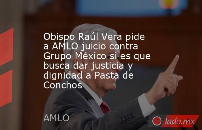 Obispo Raúl Vera pide a AMLO juicio contra Grupo México si es que busca dar justicia y dignidad a Pasta de Conchos. Noticias en tiempo real