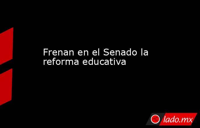 Frenan en el Senado la reforma educativa. Noticias en tiempo real