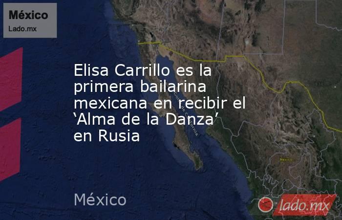 Elisa Carrillo es la primera bailarina mexicana en recibir el 'Alma de la Danza' en Rusia. Noticias en tiempo real