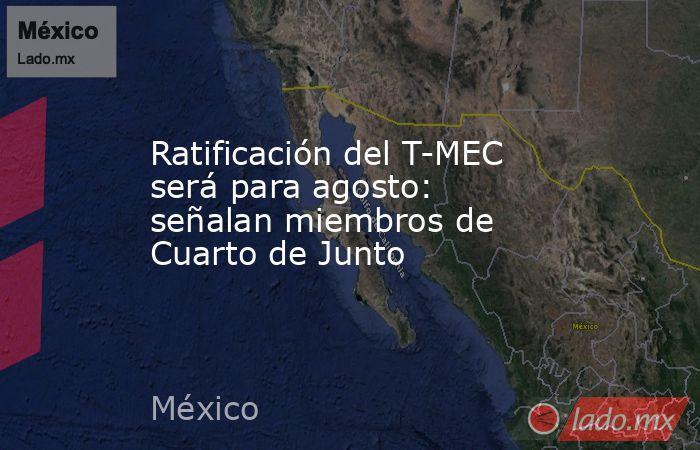 Ratificación del T-MEC será para agosto: señalan miembros de Cuarto de Junto. Noticias en tiempo real