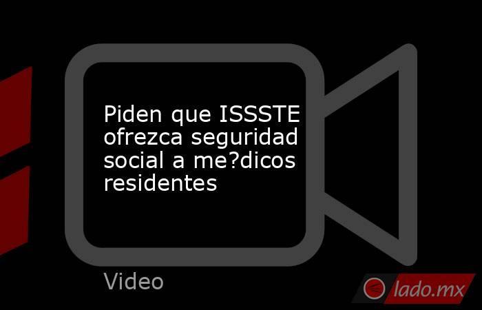Piden que ISSSTE ofrezca seguridad social a me?dicos residentes. Noticias en tiempo real