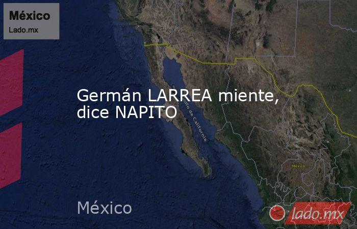 Germán LARREA miente, dice NAPITO. Noticias en tiempo real