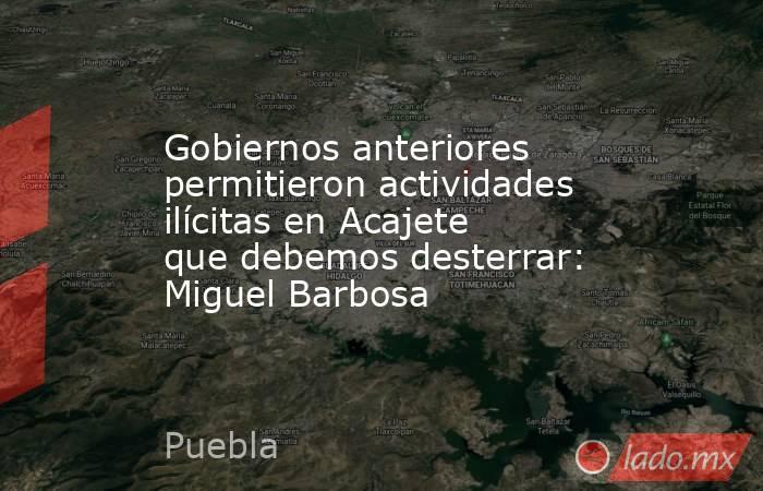 Gobiernos anteriores permitieron actividades ilícitas en Acajete que debemos desterrar: Miguel Barbosa. Noticias en tiempo real