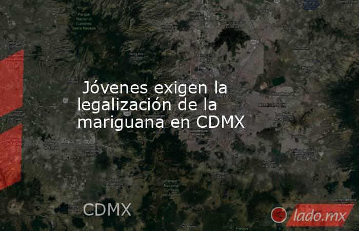 Jóvenes exigen la legalización de la mariguana en CDMX. Noticias en tiempo real