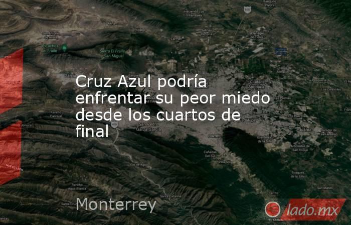 Cruz Azul podría enfrentar su peor miedo desde los cuartos de final. Noticias en tiempo real