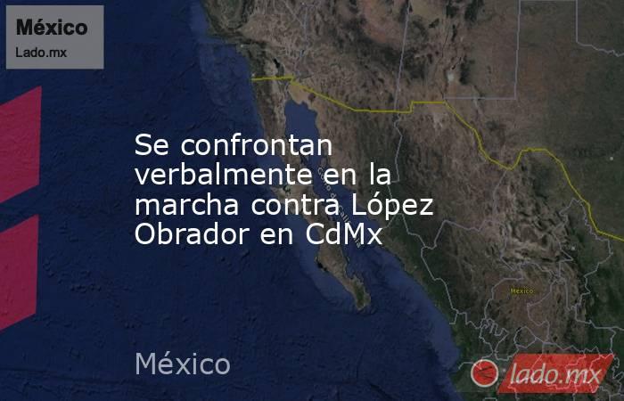 Se confrontan verbalmente en la marcha contra López Obrador en CdMx. Noticias en tiempo real