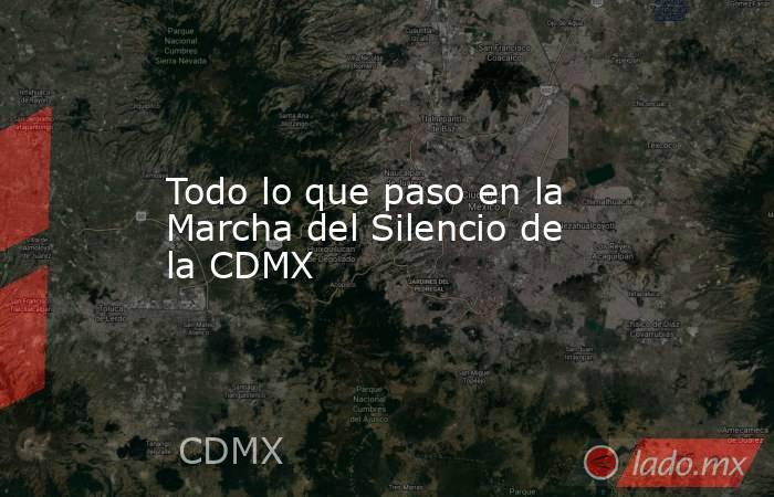 Todo lo que paso en la Marcha del Silencio de la CDMX. Noticias en tiempo real