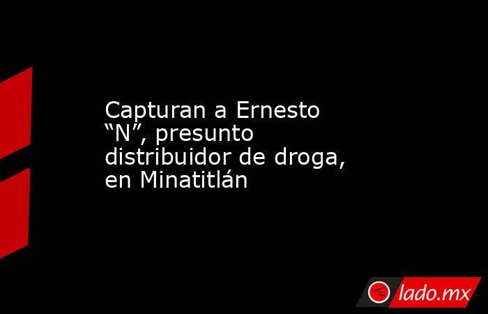 """Capturan a Ernesto """"N"""", presunto distribuidor de droga, en Minatitlán. Noticias en tiempo real"""