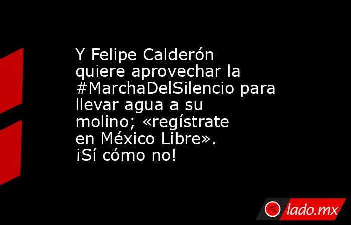 Y Felipe Calderón quiere aprovechar la #MarchaDelSilencio para llevar agua a su molino; «regístrate en México Libre». ¡Sí cómo no!. Noticias en tiempo real