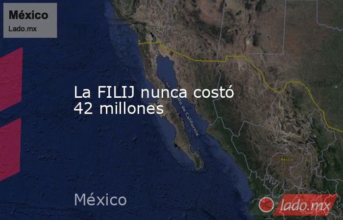 La FILIJ nunca costó 42 millones. Noticias en tiempo real