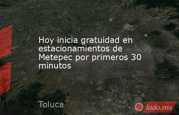 Hoy inicia gratuidad en estacionamientos de Metepec por primeros 30 minutos. Noticias en tiempo real