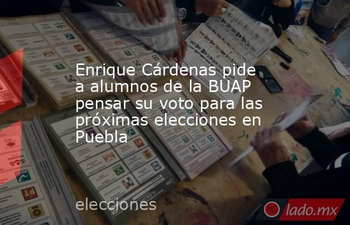 Enrique Cárdenas pide a alumnos de la BUAP pensar su voto para las próximas elecciones en Puebla. Noticias en tiempo real