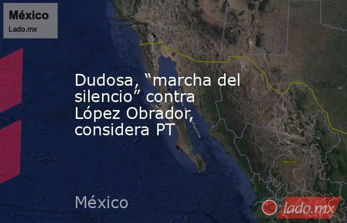 """Dudosa, """"marcha del silencio"""" contra López Obrador, considera PT. Noticias en tiempo real"""