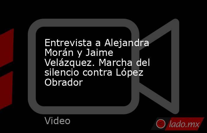 Entrevista a Alejandra Morán y Jaime Velázquez. Marcha del silencio contra López Obrador. Noticias en tiempo real