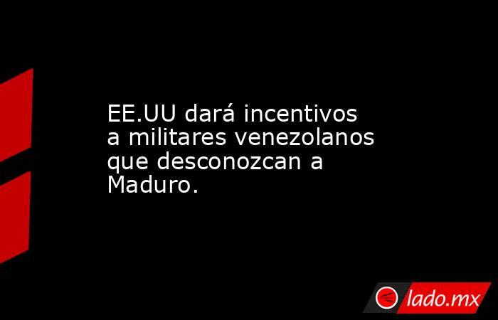 EE.UU dará incentivos a militares venezolanos que desconozcan a Maduro.. Noticias en tiempo real
