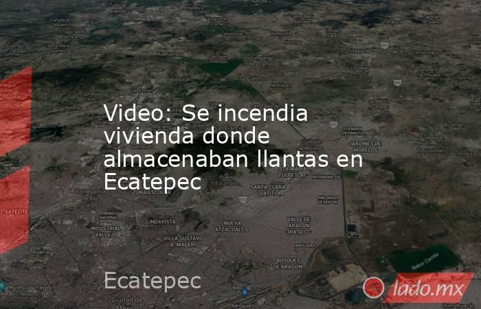 Video: Se incendia vivienda donde almacenaban llantas en Ecatepec. Noticias en tiempo real