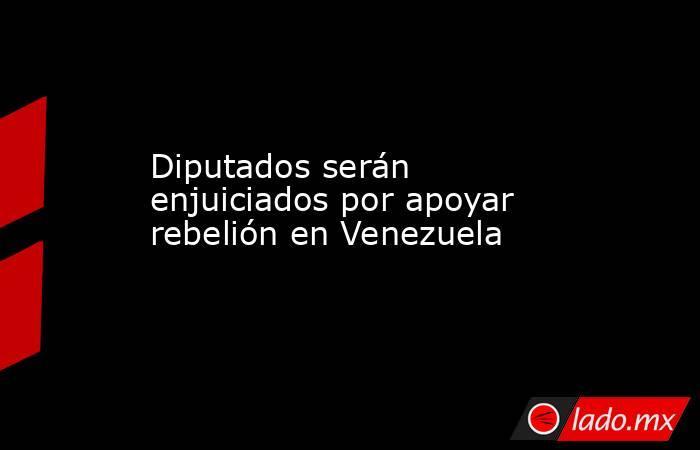 Diputados serán enjuiciados por apoyar rebelión en Venezuela. Noticias en tiempo real