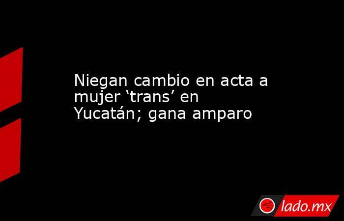 Niegan cambio en acta a mujer 'trans' en Yucatán; gana amparo. Noticias en tiempo real