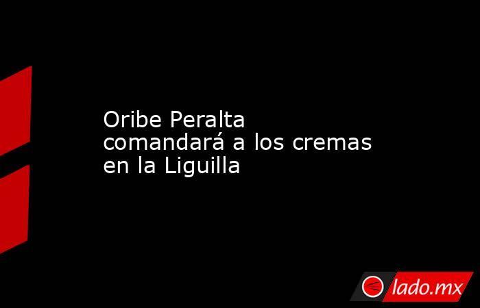 Oribe Peralta comandará a los cremas en la Liguilla. Noticias en tiempo real