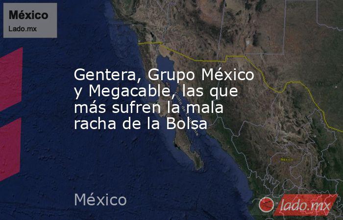 Gentera, Grupo México y Megacable, las que más sufren la mala racha de la Bolsa. Noticias en tiempo real