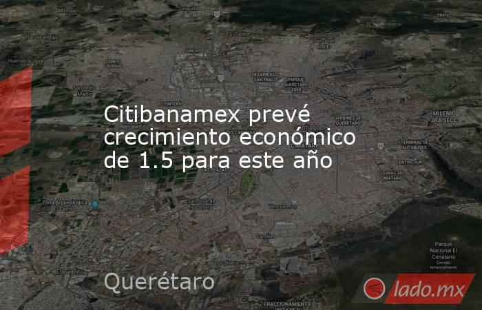 Citibanamex prevé crecimiento económico de 1.5 para este año. Noticias en tiempo real