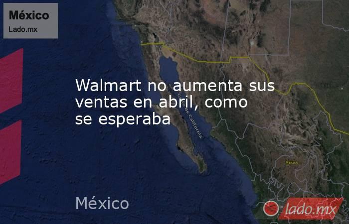 Walmart no aumenta sus ventas en abril, como se esperaba. Noticias en tiempo real