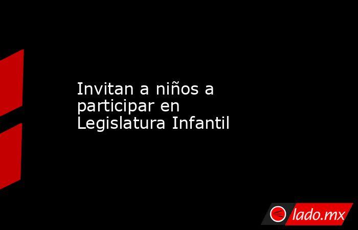 Invitan a niños a participar en Legislatura Infantil. Noticias en tiempo real