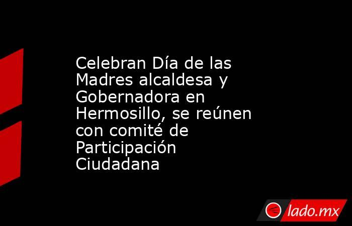 Celebran Día de las Madres alcaldesa y Gobernadora en Hermosillo, se reúnen con comité de Participación Ciudadana. Noticias en tiempo real