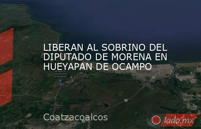 LIBERAN AL SOBRINO DEL DIPUTADO DE MORENA EN HUEYAPAN DE OCAMPO. Noticias en tiempo real