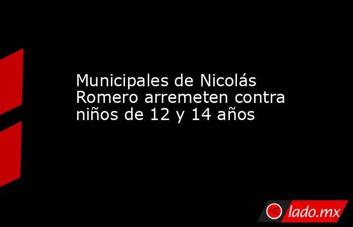Municipales de Nicolás Romero arremeten contra niños de 12 y 14 años. Noticias en tiempo real