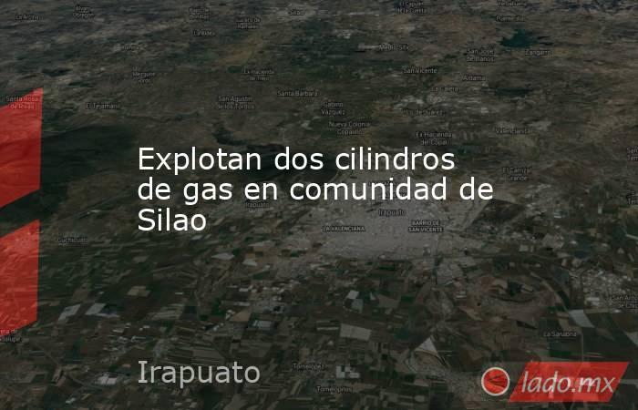 Explotan dos cilindros de gas en comunidad de Silao. Noticias en tiempo real
