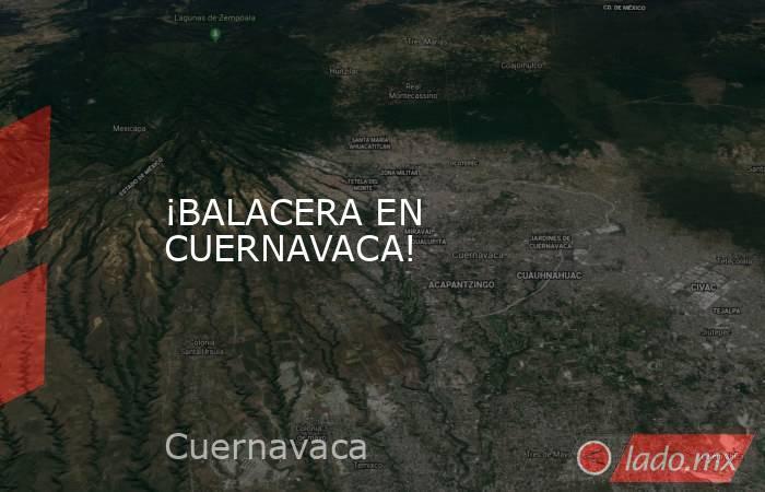¡BALACERA EN CUERNAVACA!. Noticias en tiempo real