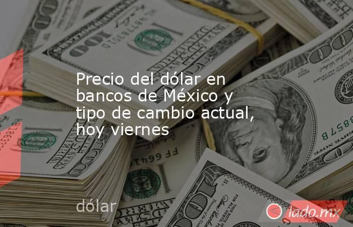 Precio del dólar en bancos de México y tipo de cambio actual, hoy viernes. Noticias en tiempo real