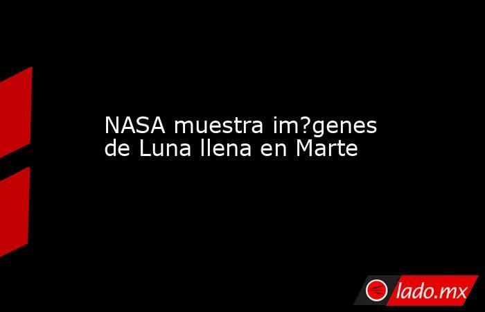 NASA muestra im?genes de Luna llena en Marte. Noticias en tiempo real