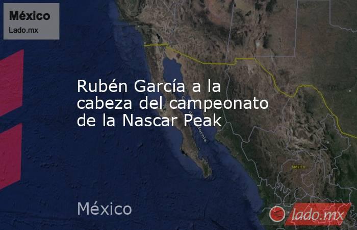 Rubén García a la cabeza del campeonato de la Nascar Peak. Noticias en tiempo real