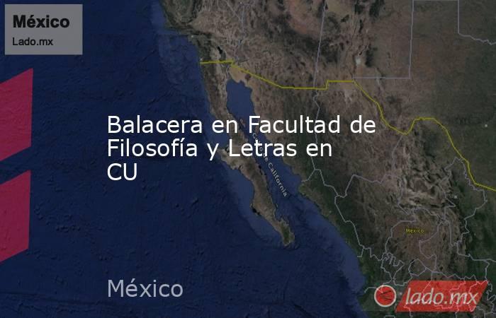 Balacera en Facultad de Filosofía y Letras en CU. Noticias en tiempo real