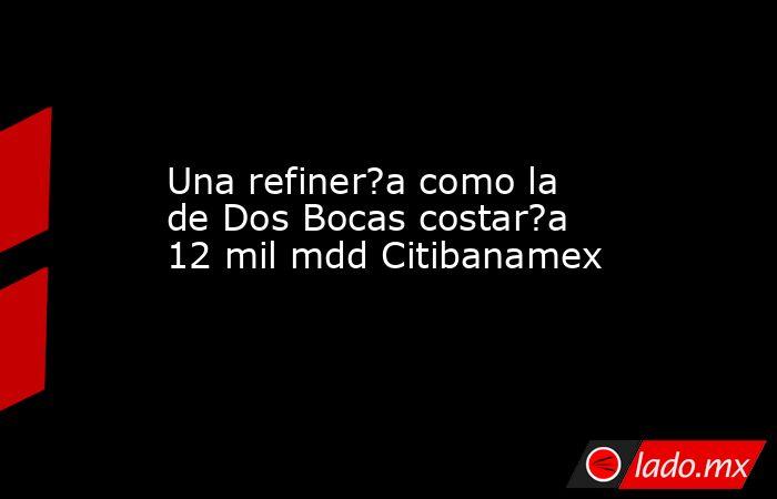 Una refiner?a como la de Dos Bocas costar?a 12 mil mdd Citibanamex. Noticias en tiempo real